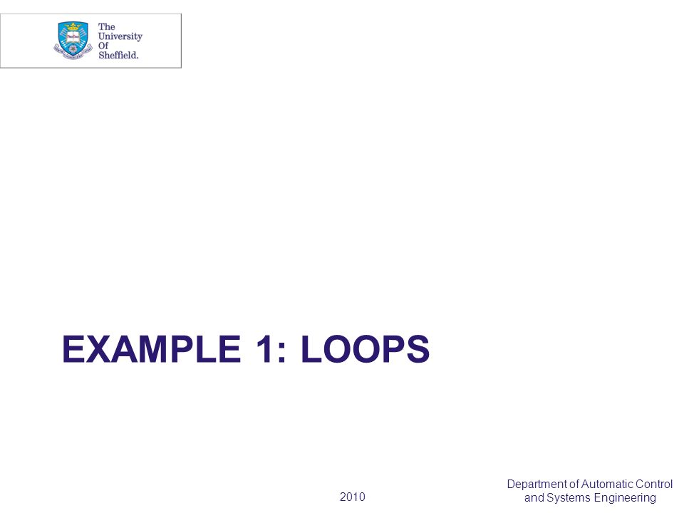 2010 Department of Automatic Control and Systems Engineering EXAMPLE 1: LOOPS