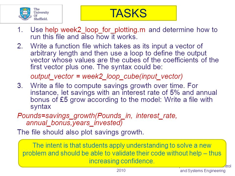 2010 Department of Automatic Control and Systems Engineering TASKS 1.Use help week2_loop_for_plotting.m and determine how to run this file and also how it works.