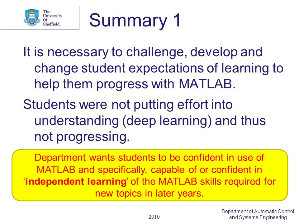 2010 Department of Automatic Control and Systems Engineering Summary 1 It is necessary to challenge, develop and change student expectations of learning to help them progress with MATLAB.