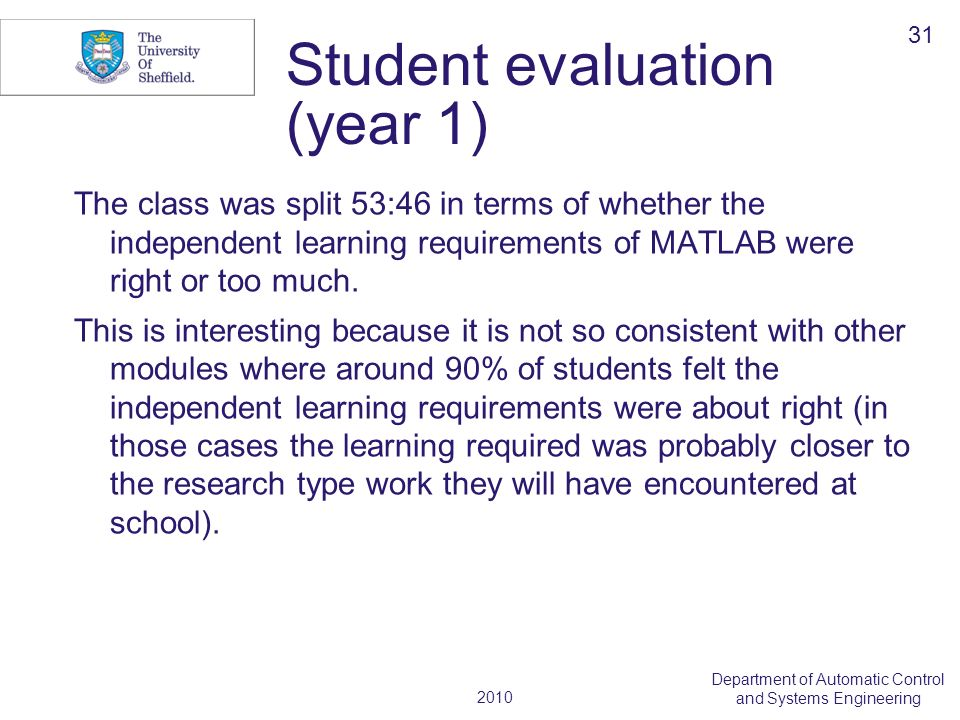 2010 Department of Automatic Control and Systems Engineering Student evaluation (year 1) The class was split 53:46 in terms of whether the independent learning requirements of MATLAB were right or too much.