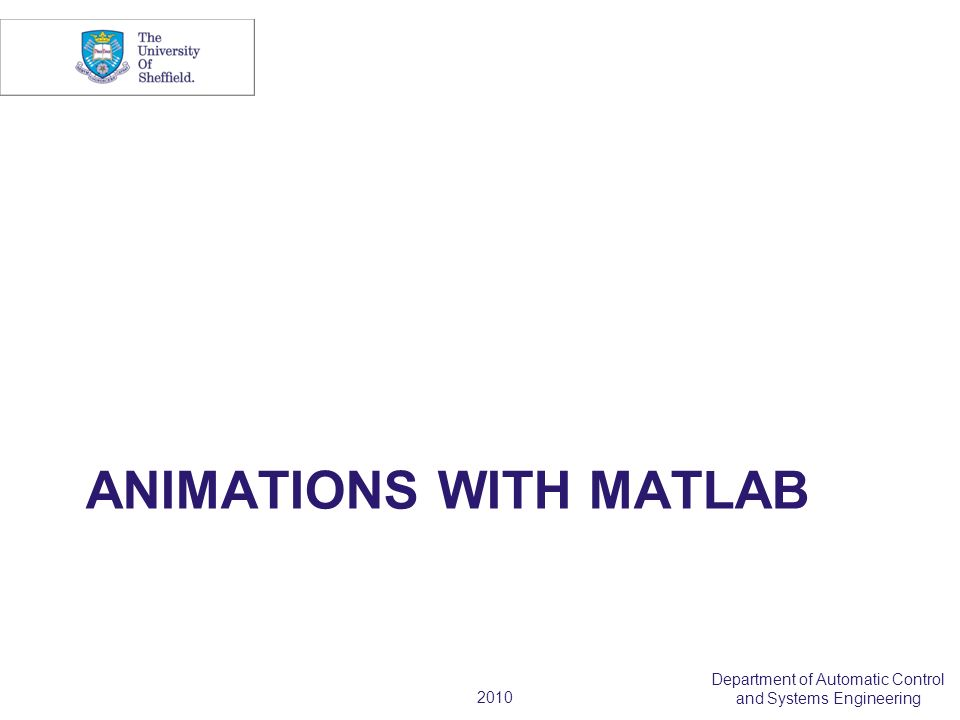 2010 Department of Automatic Control and Systems Engineering ANIMATIONS WITH MATLAB