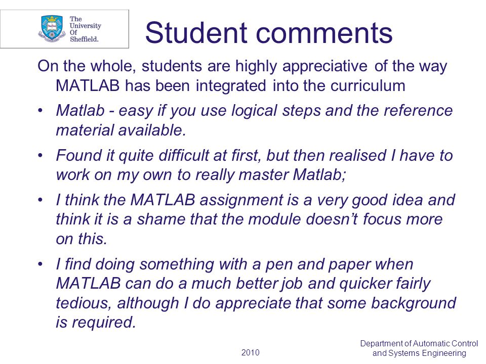 2010 Department of Automatic Control and Systems Engineering Student comments On the whole, students are highly appreciative of the way MATLAB has bee