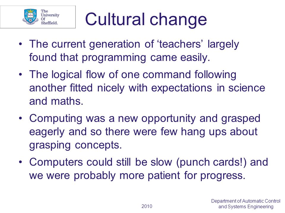 2010 Department of Automatic Control and Systems Engineering Cultural change The current generation of teachers largely found that programming came easily.