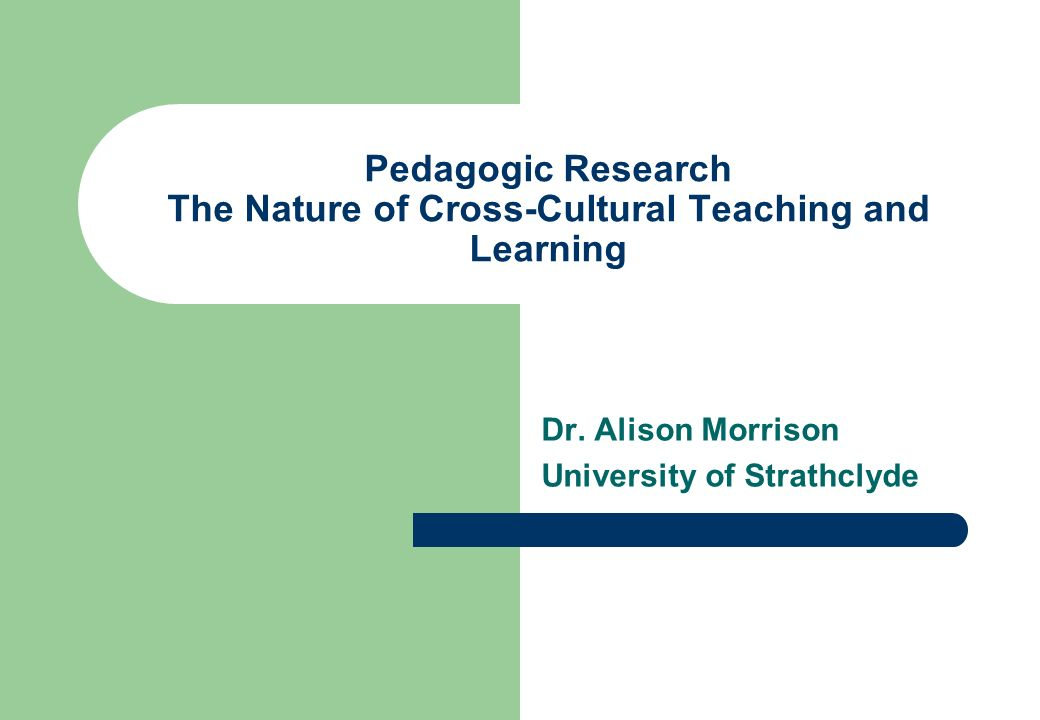 Pedagogic Research The Nature of Cross-Cultural Teaching and Learning Dr. Alison Morrison University of Strathclyde