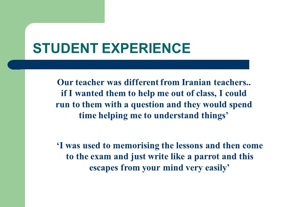 STUDENT EXPERIENCE Our teacher was different from Iranian teachers.. if I wanted them to help me out of class, I could run to them with a question and