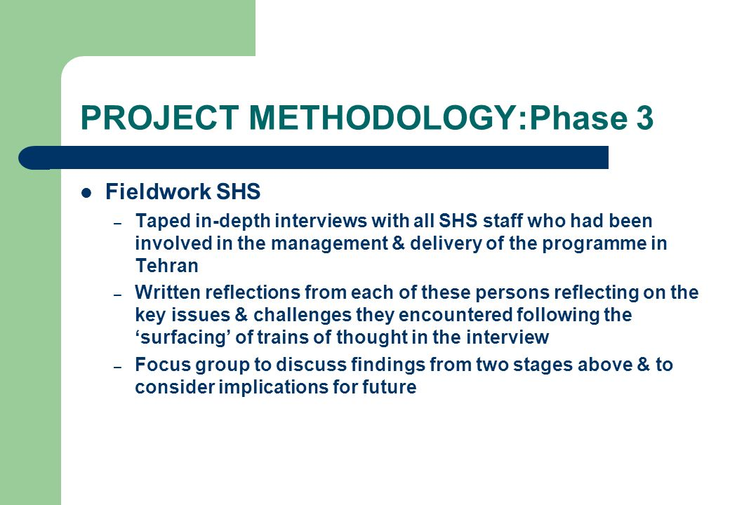 PROJECT METHODOLOGY:Phase 3 Fieldwork SHS – Taped in-depth interviews with all SHS staff who had been involved in the management & delivery of the pro