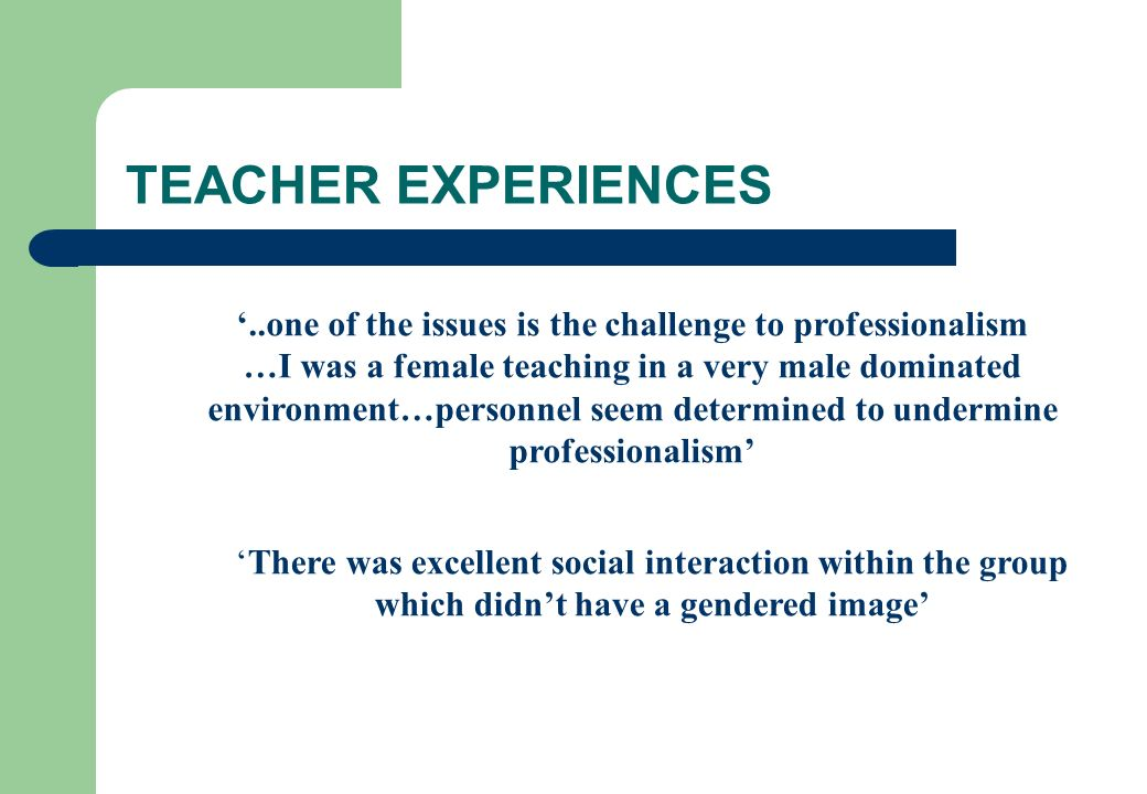 TEACHER EXPERIENCES..one of the issues is the challenge to professionalism …I was a female teaching in a very male dominated environment…personnel see