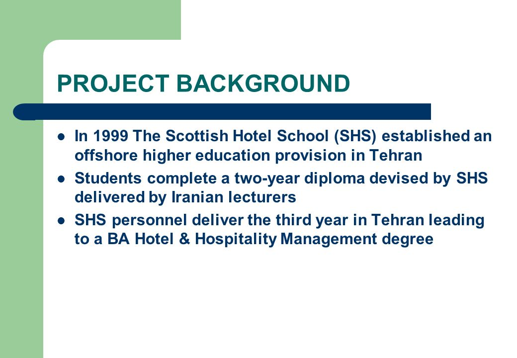 PROJECT BACKGROUND In 1999 The Scottish Hotel School (SHS) established an offshore higher education provision in Tehran Students complete a two-year d