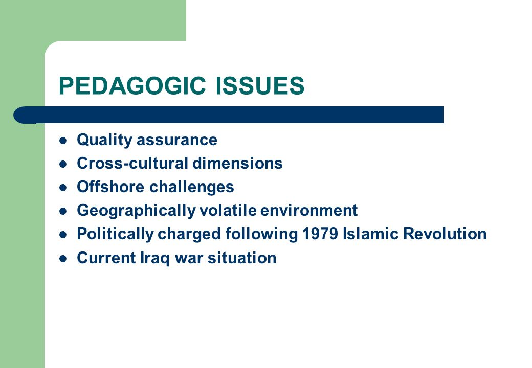 PEDAGOGIC ISSUES Quality assurance Cross-cultural dimensions Offshore challenges Geographically volatile environment Politically charged following 197