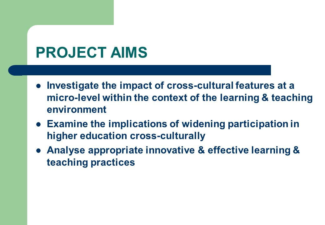 PROJECT AIMS Investigate the impact of cross-cultural features at a micro-level within the context of the learning & teaching environment Examine the