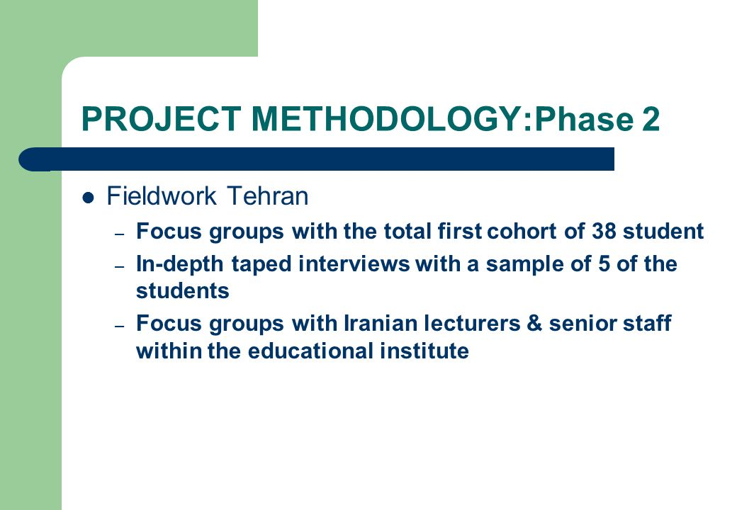 PROJECT METHODOLOGY:Phase 2 Fieldwork Tehran – Focus groups with the total first cohort of 38 student – In-depth taped interviews with a sample of 5 o