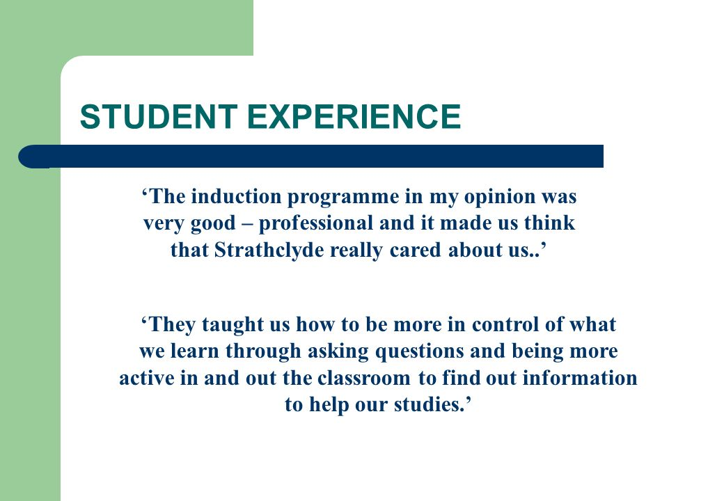STUDENT EXPERIENCE The induction programme in my opinion was very good – professional and it made us think that Strathclyde really cared about us.. Th