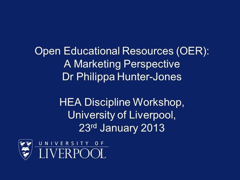 Open Educational Resources (OER): A Marketing Perspective Dr Philippa Hunter-Jones HEA Discipline Workshop, University of Liverpool, 23 rd January 2013