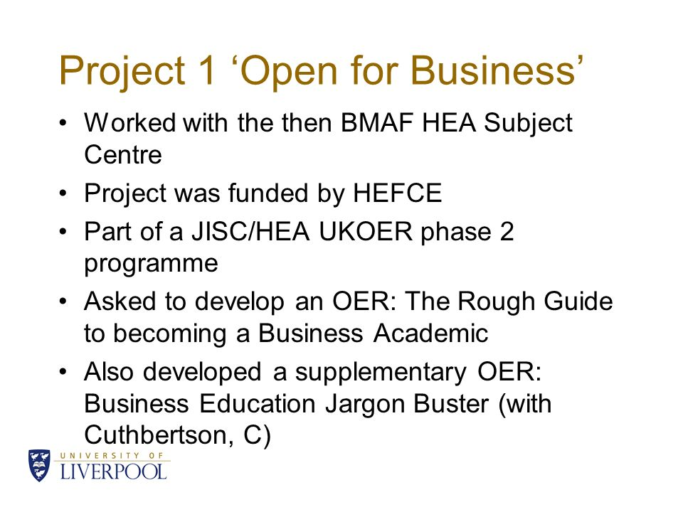 Project 1 Open for Business Worked with the then BMAF HEA Subject Centre Project was funded by HEFCE Part of a JISC/HEA UKOER phase 2 programme Asked to develop an OER: The Rough Guide to becoming a Business Academic Also developed a supplementary OER: Business Education Jargon Buster (with Cuthbertson, C)