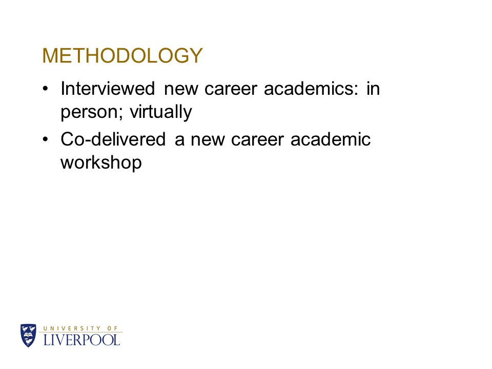 METHODOLOGY Interviewed new career academics: in person; virtually Co-delivered a new career academic workshop