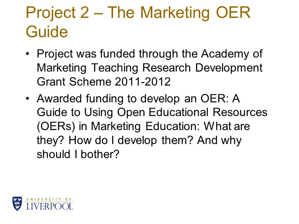 Project 2 – The Marketing OER Guide Project was funded through the Academy of Marketing Teaching Research Development Grant Scheme 2011-2012 Awarded funding to develop an OER: A Guide to Using Open Educational Resources (OERs) in Marketing Education: What are they.