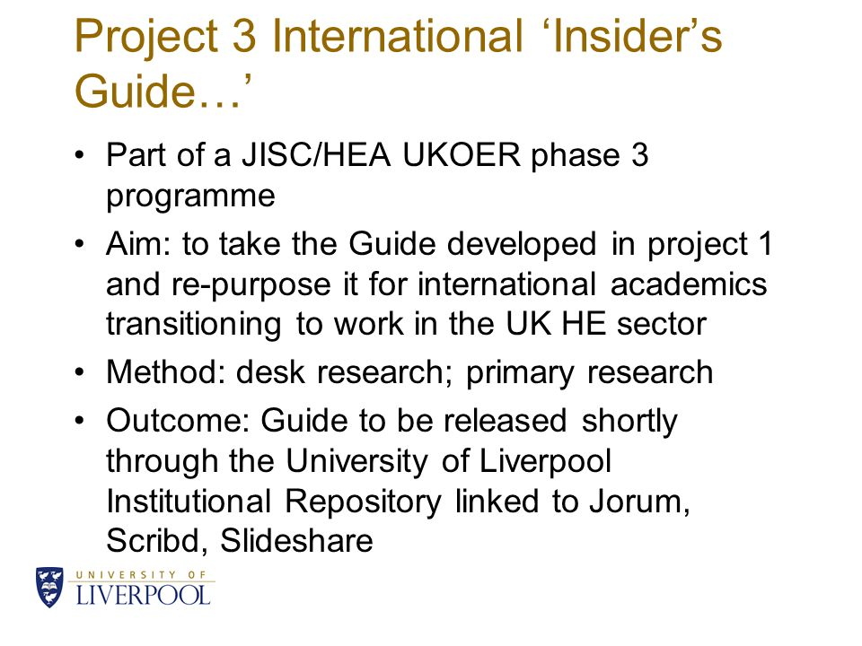 Project 3 International Insiders Guide… Part of a JISC/HEA UKOER phase 3 programme Aim: to take the Guide developed in project 1 and re-purpose it for international academics transitioning to work in the UK HE sector Method: desk research; primary research Outcome: Guide to be released shortly through the University of Liverpool Institutional Repository linked to Jorum, Scribd, Slideshare