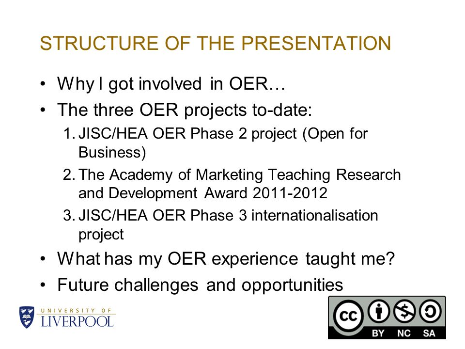 STRUCTURE OF THE PRESENTATION Why I got involved in OER… The three OER projects to-date: 1.JISC/HEA OER Phase 2 project (Open for Business) 2.The Academy of Marketing Teaching Research and Development Award 2011-2012 3.JISC/HEA OER Phase 3 internationalisation project What has my OER experience taught me.