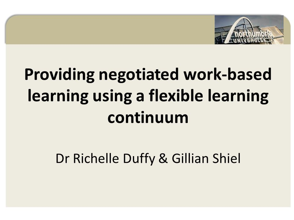 Providing negotiated work-based learning using a flexible learning continuum Dr Richelle Duffy & Gillian Shiel Negotiated Work-Based Learning