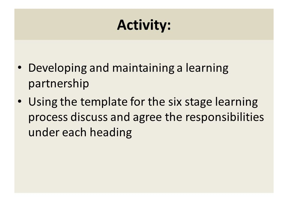 Activity: Developing and maintaining a learning partnership Using the template for the six stage learning process discuss and agree the responsibiliti
