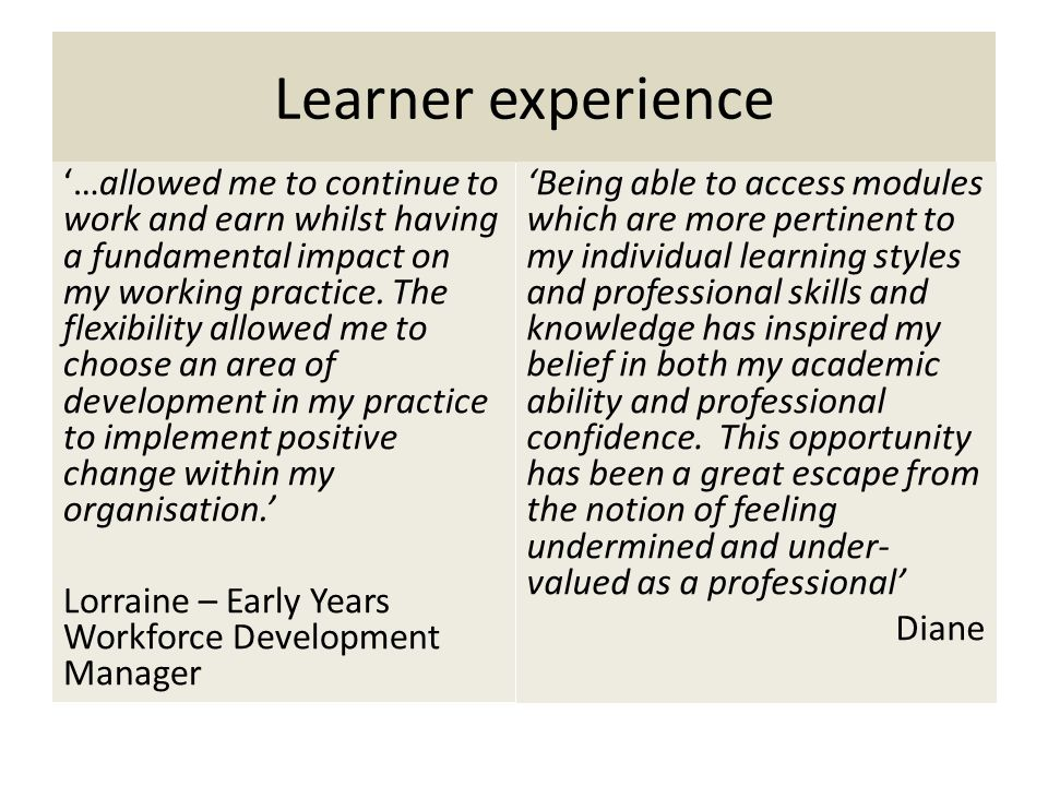 Learner experience …allowed me to continue to work and earn whilst having a fundamental impact on my working practice.
