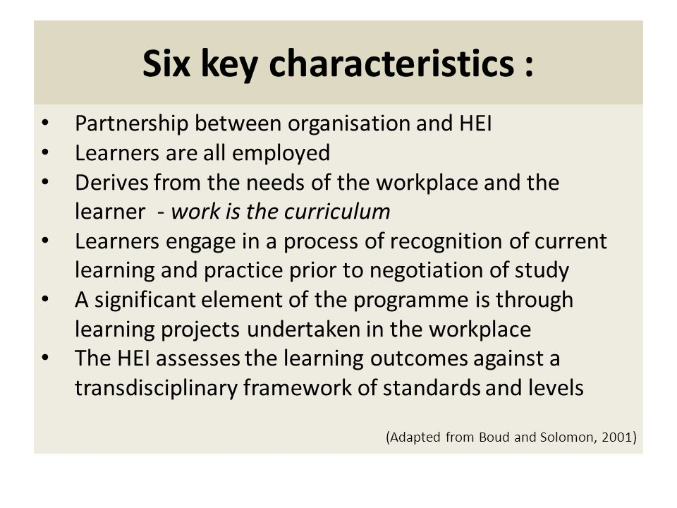 Six key characteristics : Partnership between organisation and HEI Learners are all employed Derives from the needs of the workplace and the learner - work is the curriculum Learners engage in a process of recognition of current learning and practice prior to negotiation of study A significant element of the programme is through learning projects undertaken in the workplace The HEI assesses the learning outcomes against a transdisciplinary framework of standards and levels (Adapted from Boud and Solomon, 2001)