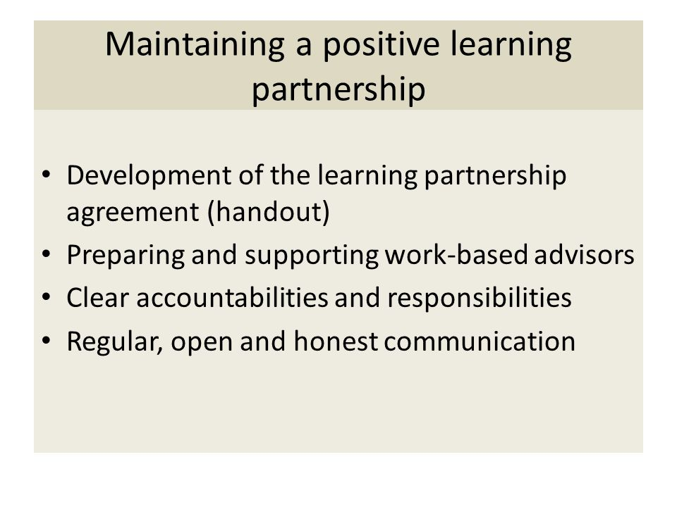 Maintaining a positive learning partnership Development of the learning partnership agreement (handout) Preparing and supporting work-based advisors Clear accountabilities and responsibilities Regular, open and honest communication