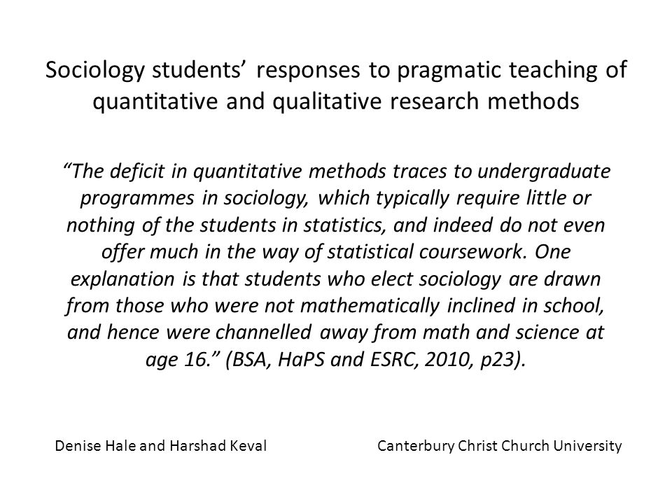 Sociology students responses to pragmatic teaching of quantitative and qualitative research methods The deficit in quantitative methods traces to undergraduate programmes in sociology, which typically require little or nothing of the students in statistics, and indeed do not even offer much in the way of statistical coursework.