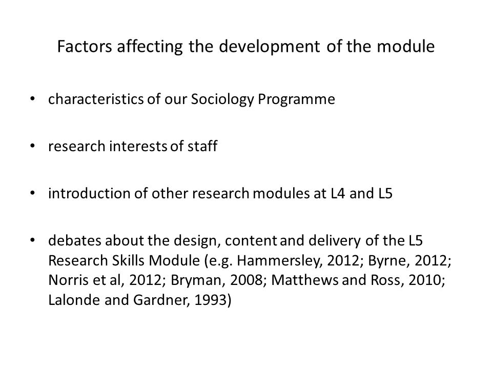 Factors affecting the development of the module characteristics of our Sociology Programme research interests of staff introduction of other research modules at L4 and L5 debates about the design, content and delivery of the L5 Research Skills Module (e.g.