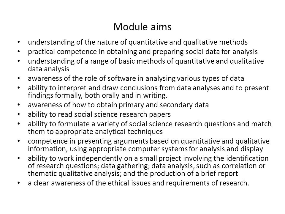 Module aims understanding of the nature of quantitative and qualitative methods practical competence in obtaining and preparing social data for analysis understanding of a range of basic methods of quantitative and qualitative data analysis awareness of the role of software in analysing various types of data ability to interpret and draw conclusions from data analyses and to present findings formally, both orally and in writing.