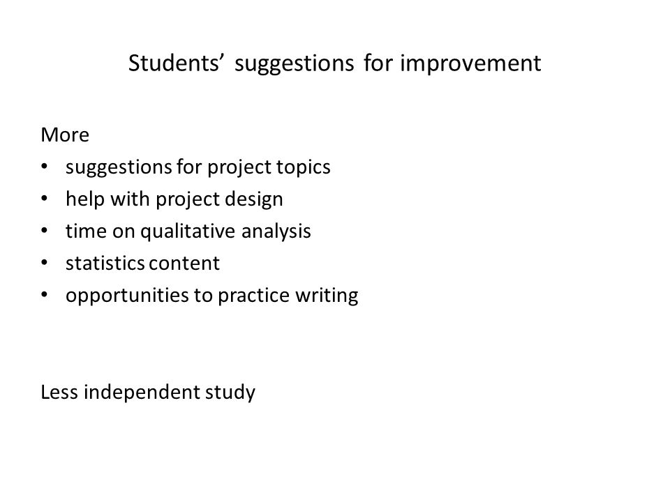 Students suggestions for improvement More suggestions for project topics help with project design time on qualitative analysis statistics content opportunities to practice writing Less independent study