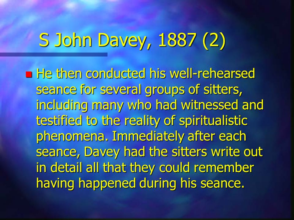 S John Davey, 1887 (2) n He then conducted his well-rehearsed seance for several groups of sitters, including many who had witnessed and testified to
