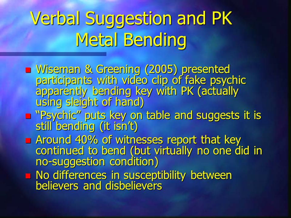 Verbal Suggestion and PK Metal Bending n Wiseman & Greening (2005) presented participants with video clip of fake psychic apparently bending key with