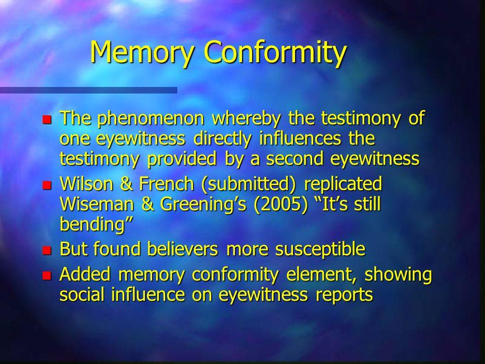 Memory Conformity n The phenomenon whereby the testimony of one eyewitness directly influences the testimony provided by a second eyewitness n Wilson