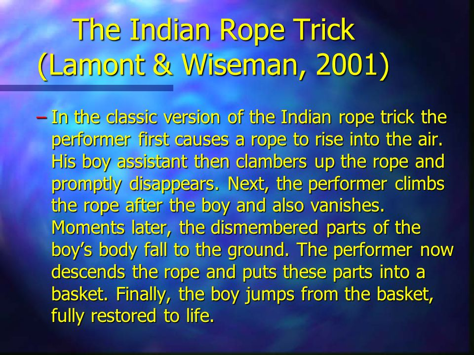 The Indian Rope Trick (Lamont & Wiseman, 2001) –In the classic version of the Indian rope trick the performer first causes a rope to rise into the air