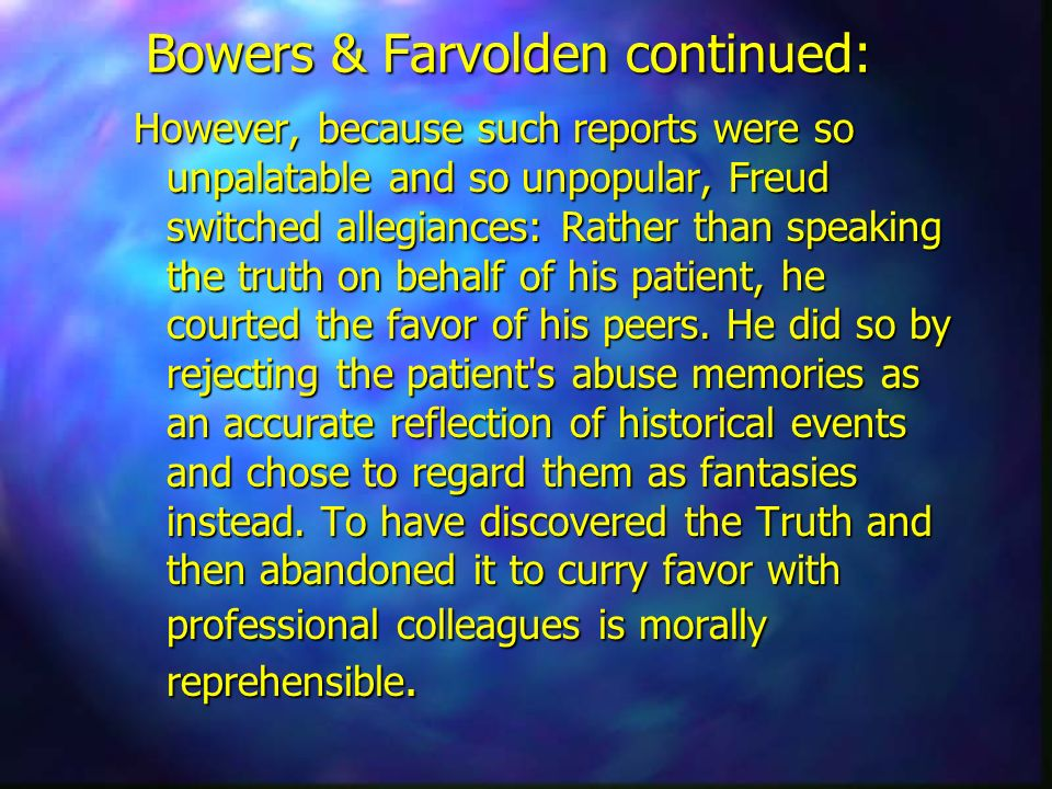 Bowers & Farvolden continued: However, because such reports were so unpalatable and so unpopular, Freud switched allegiances: Rather than speaking the
