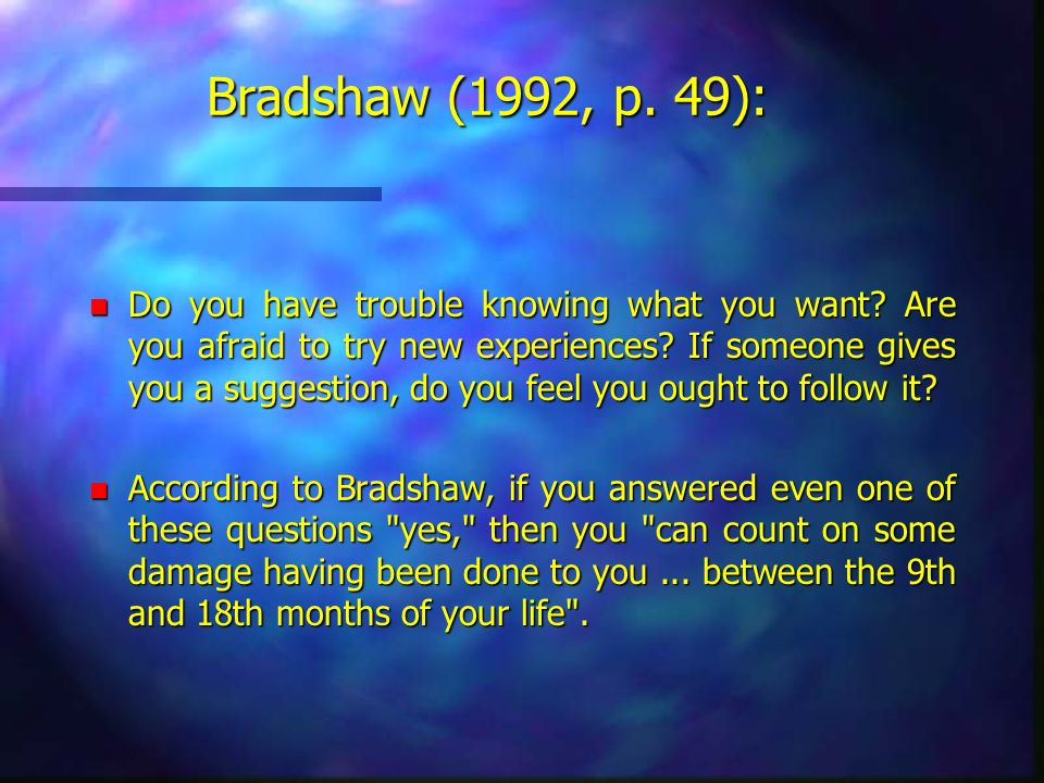Bradshaw (1992, p. 49): n Do you have trouble knowing what you want? Are you afraid to try new experiences? If someone gives you a suggestion, do you