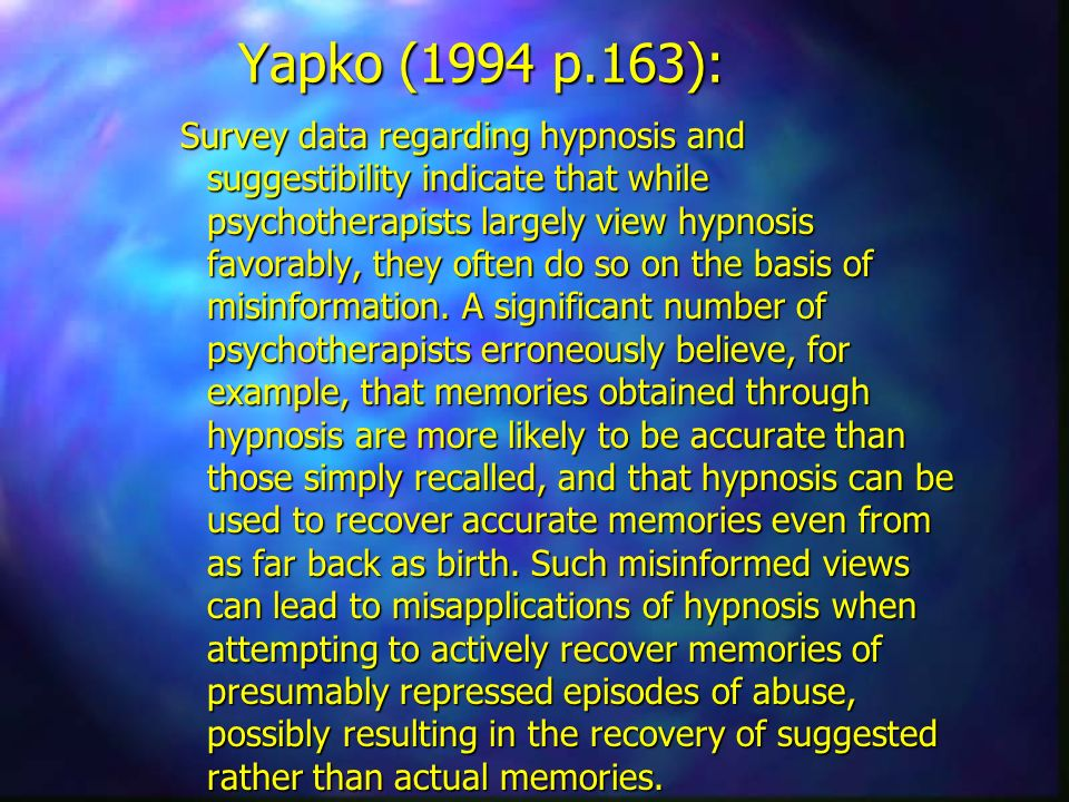Yapko (1994 p.163): Survey data regarding hypnosis and suggestibility indicate that while psychotherapists largely view hypnosis favorably, they often