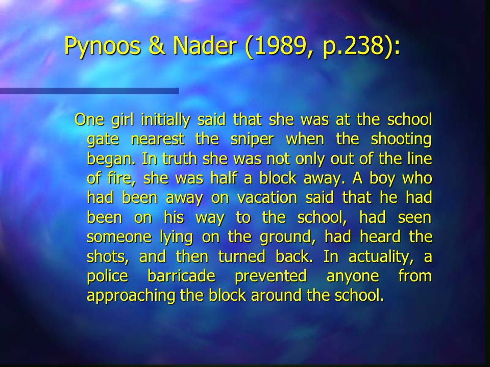 Pynoos & Nader (1989, p.238): One girl initially said that she was at the school gate nearest the sniper when the shooting began. In truth she was not