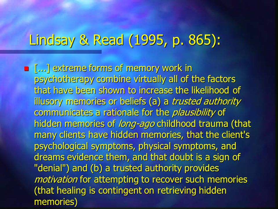 Lindsay & Read (1995, p. 865): n [...] extreme forms of memory work in psychotherapy combine virtually all of the factors that have been shown to incr