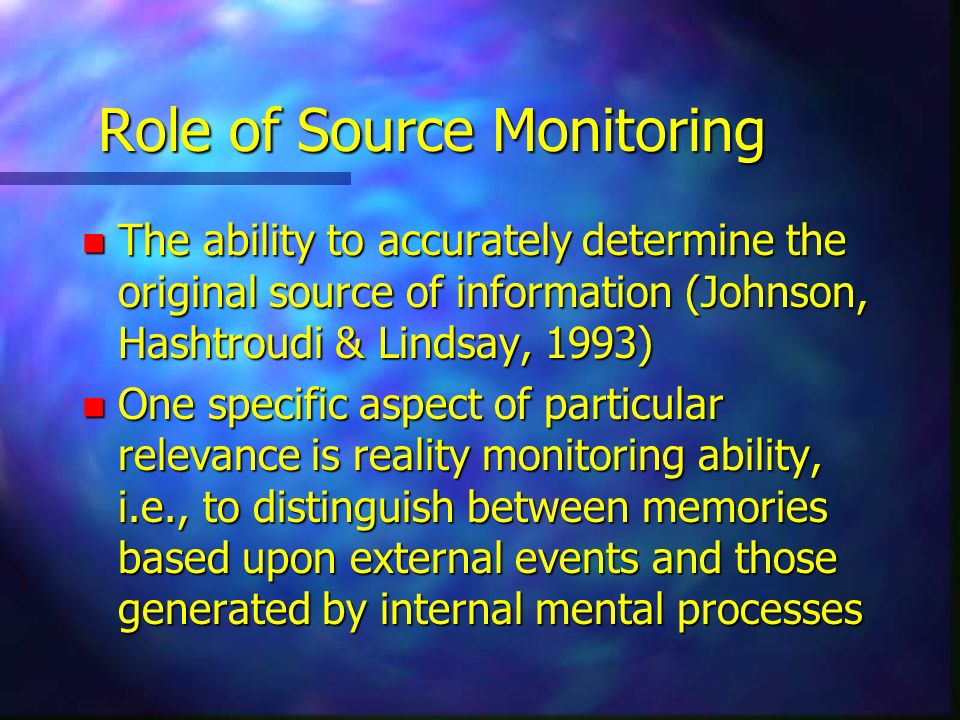 Role of Source Monitoring n The ability to accurately determine the original source of information (Johnson, Hashtroudi & Lindsay, 1993) n One specifi