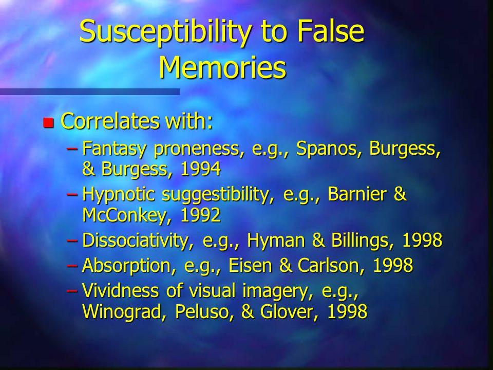 Susceptibility to False Memories n Correlates with: –Fantasy proneness, e.g., Spanos, Burgess, & Burgess, 1994 –Hypnotic suggestibility, e.g., Barnier