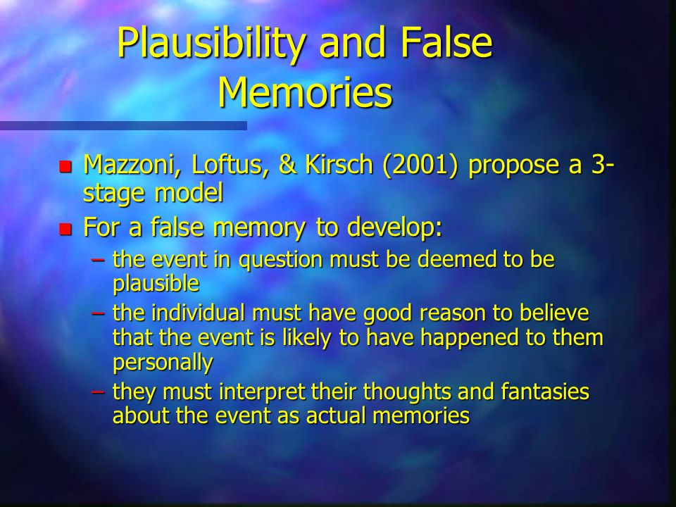 Plausibility and False Memories n Mazzoni, Loftus, & Kirsch (2001) propose a 3- stage model n For a false memory to develop: –the event in question mu