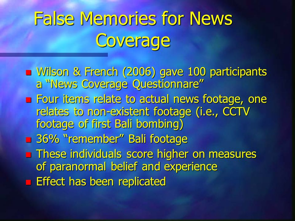 False Memories for News Coverage n Wilson & French (2006) gave 100 participants a News Coverage Questionnare n Four items relate to actual news footag