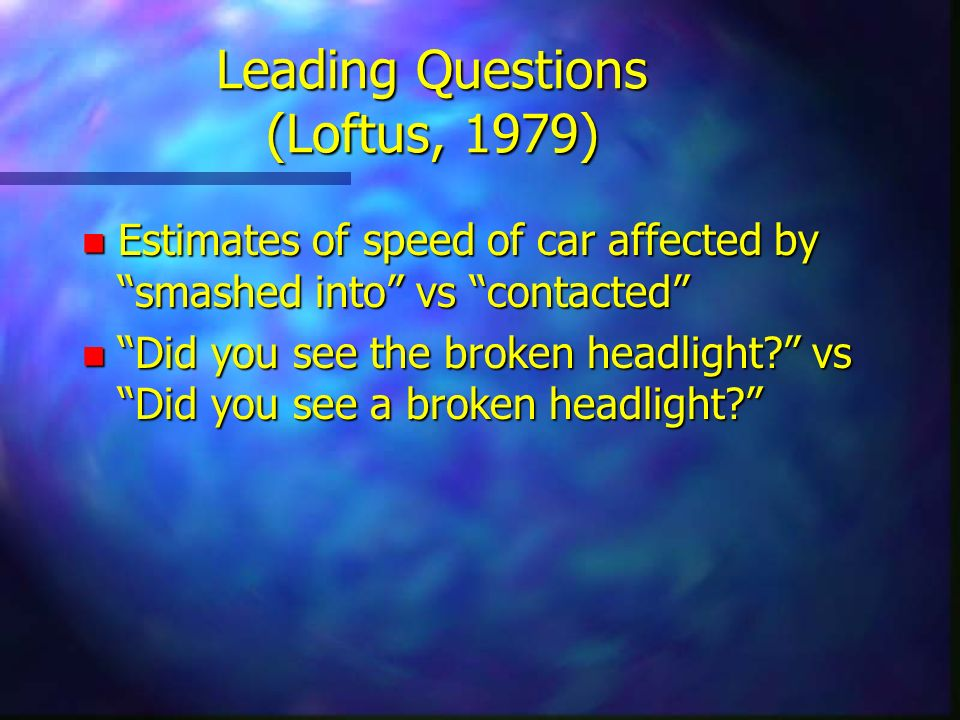 Leading Questions (Loftus, 1979) n Estimates of speed of car affected by smashed into vs contacted n Did you see the broken headlight? vs Did you see