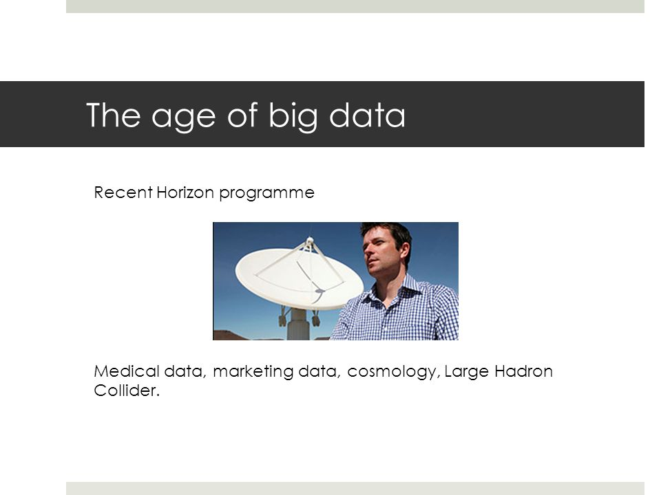 The age of big data Recent Horizon programme Medical data, marketing data, cosmology, Large Hadron Collider.