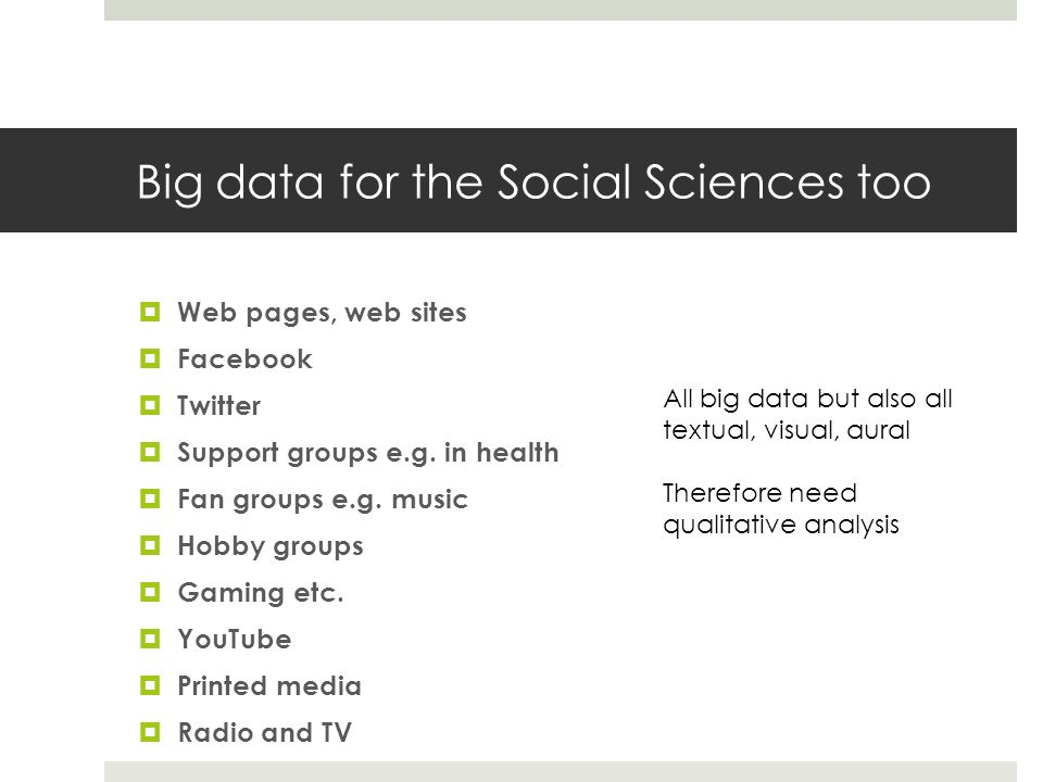 Big data for the Social Sciences too Web pages, web sites Facebook Twitter Support groups e.g.