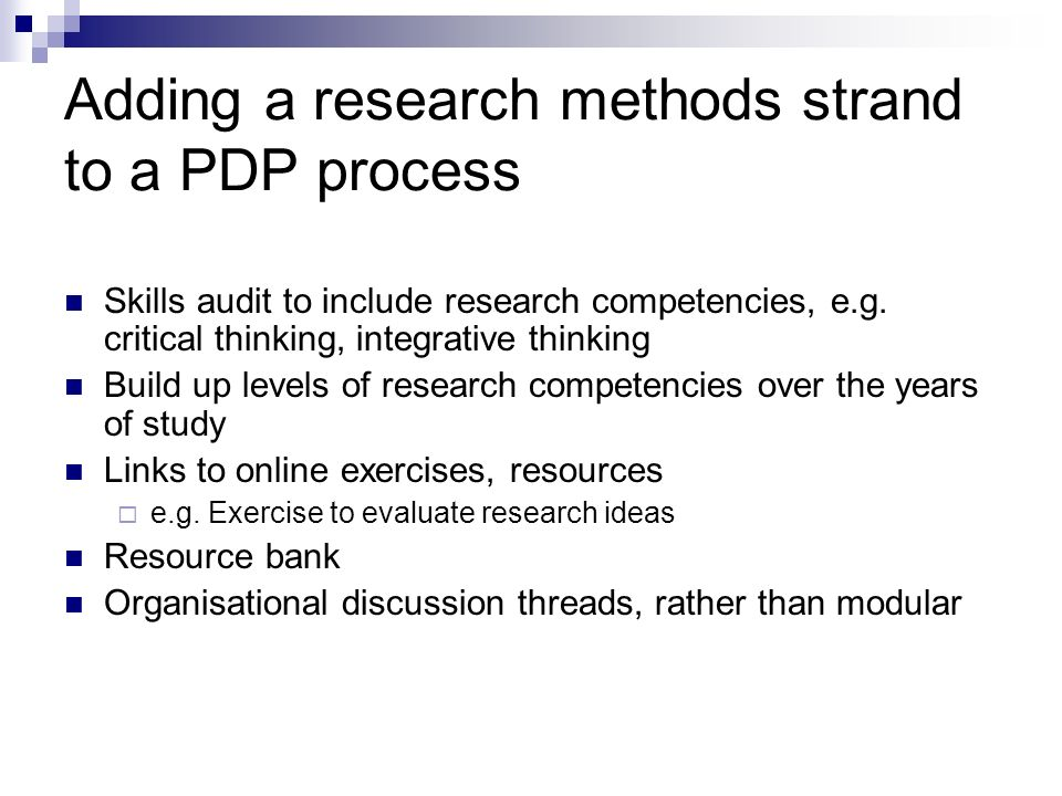 Adding a research methods strand to a PDP process Skills audit to include research competencies, e.g. critical thinking, integrative thinking Build up