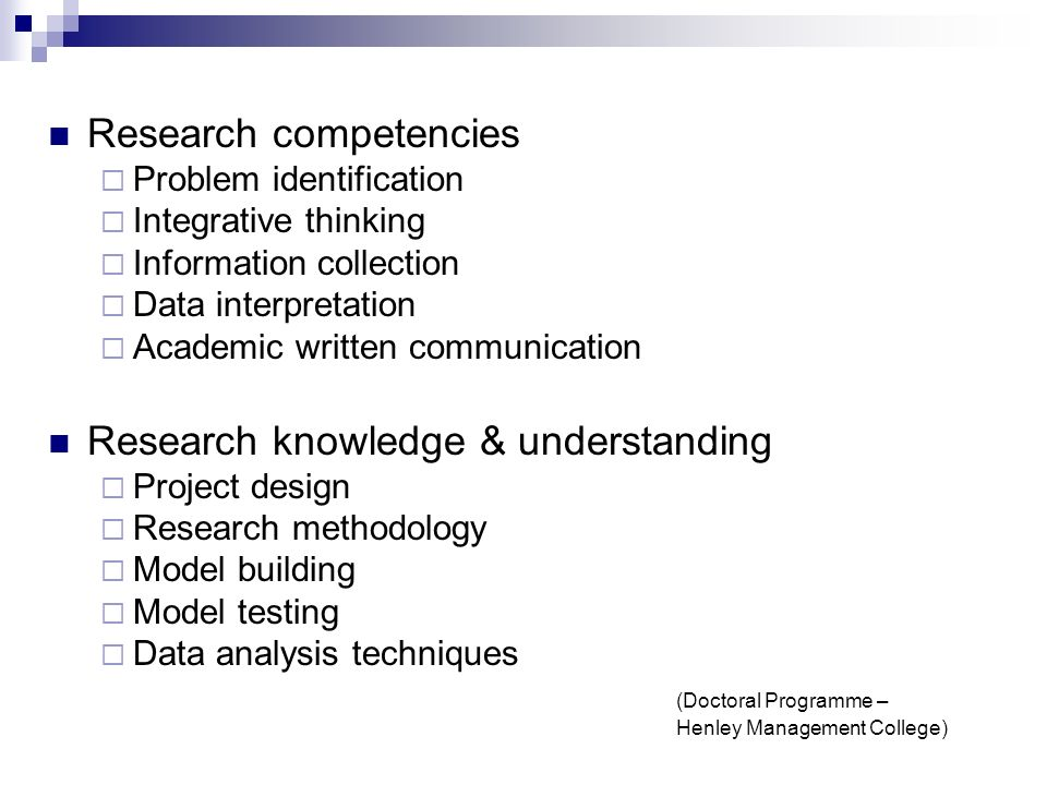Research competencies Problem identification Integrative thinking Information collection Data interpretation Academic written communication Research knowledge & understanding Project design Research methodology Model building Model testing Data analysis techniques (Doctoral Programme – Henley Management College)