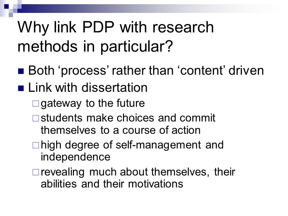 Why link PDP with research methods in particular? Both process rather than content driven Link with dissertation gateway to the future students make c